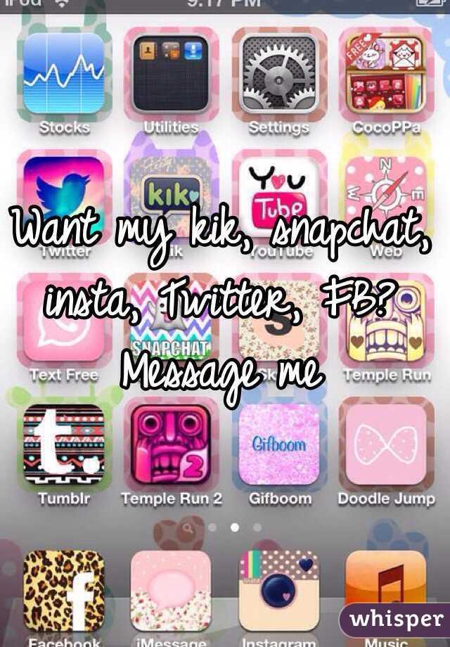Want my kik, snapchat, insta, Twitter, FB? Message me