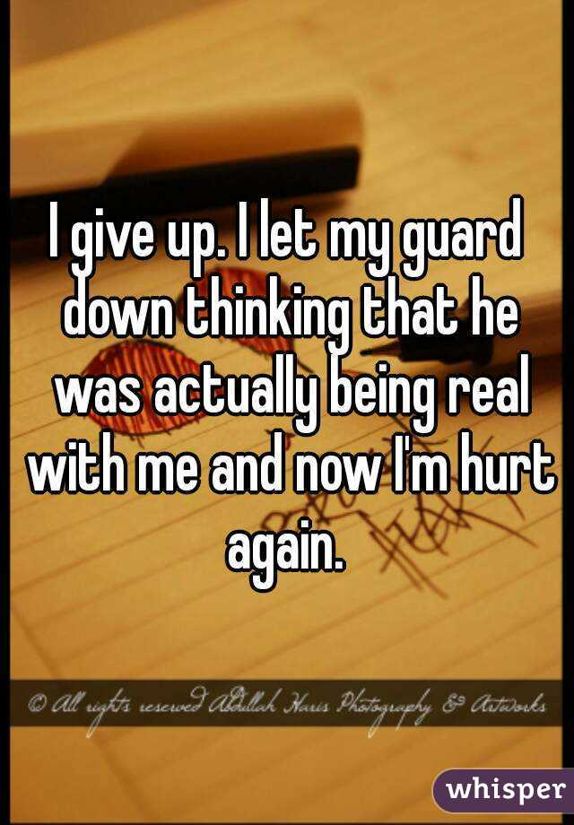 I give up. I let my guard down thinking that he was actually being real with me and now I'm hurt again.
