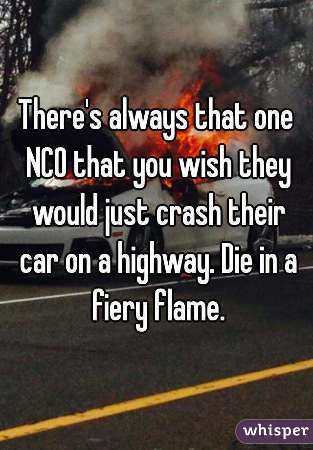 There's always that one NCO that you wish they would just crash their car on a highway. Die in a fiery flame.