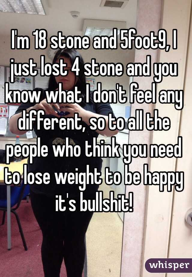 I'm 18 stone and 5foot9, I just lost 4 stone and you know what I don't feel any different, so to all the people who think you need to lose weight to be happy it's bullshit!