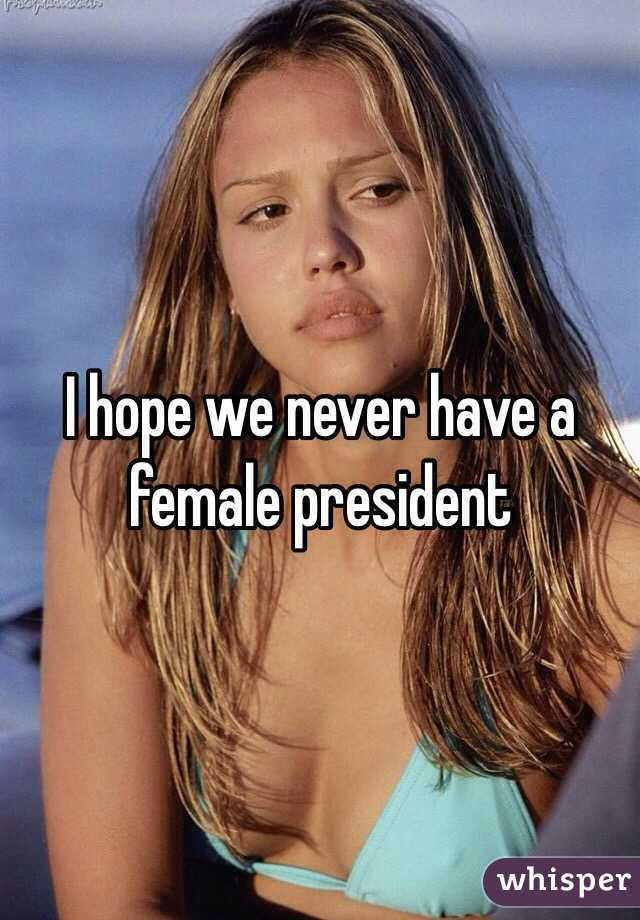 I hope we never have a female president