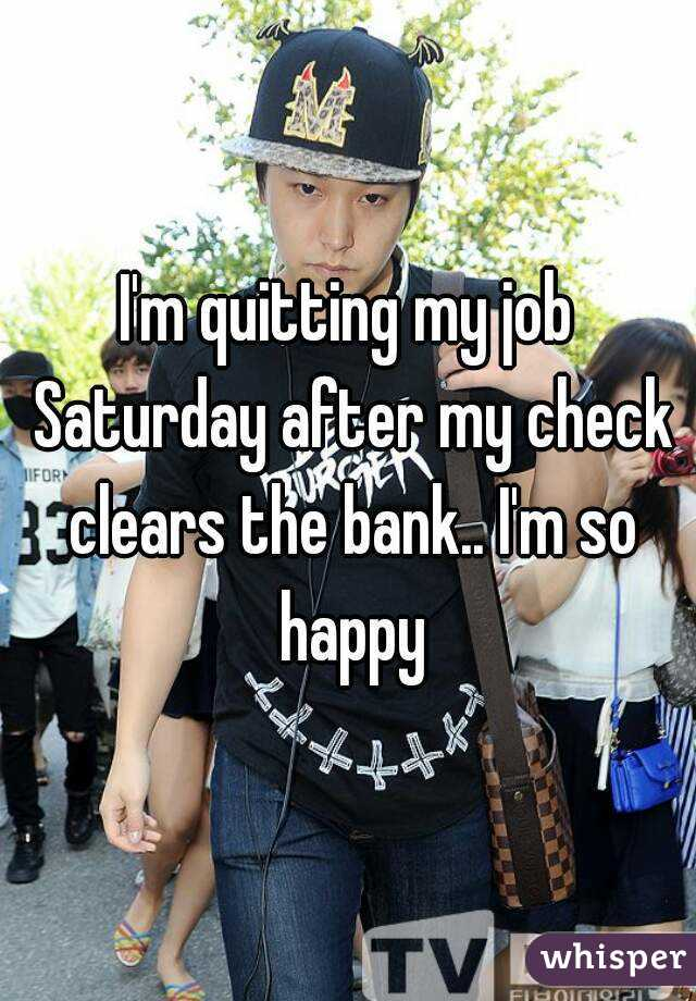 I'm quitting my job Saturday after my check clears the bank.. I'm so happy