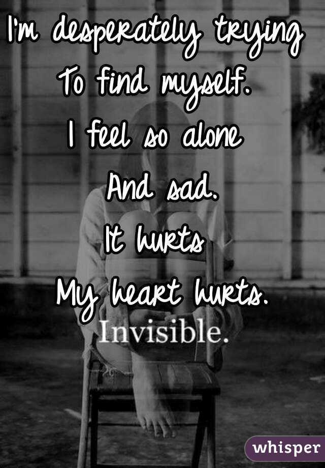 I'm desperately trying  To find myself.  I feel so alone  And sad. It hurts  My heart hurts.