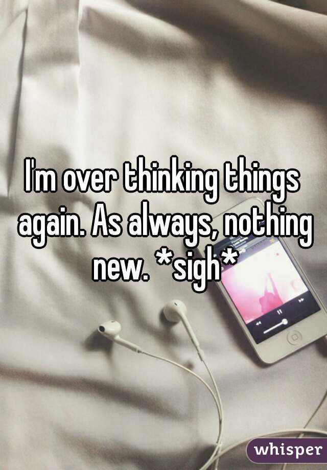 I'm over thinking things again. As always, nothing new. *sigh*