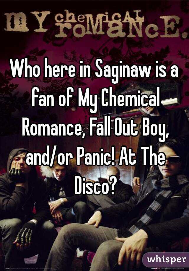 Who here in Saginaw is a fan of My Chemical Romance, Fall Out Boy, and/or Panic! At The Disco?