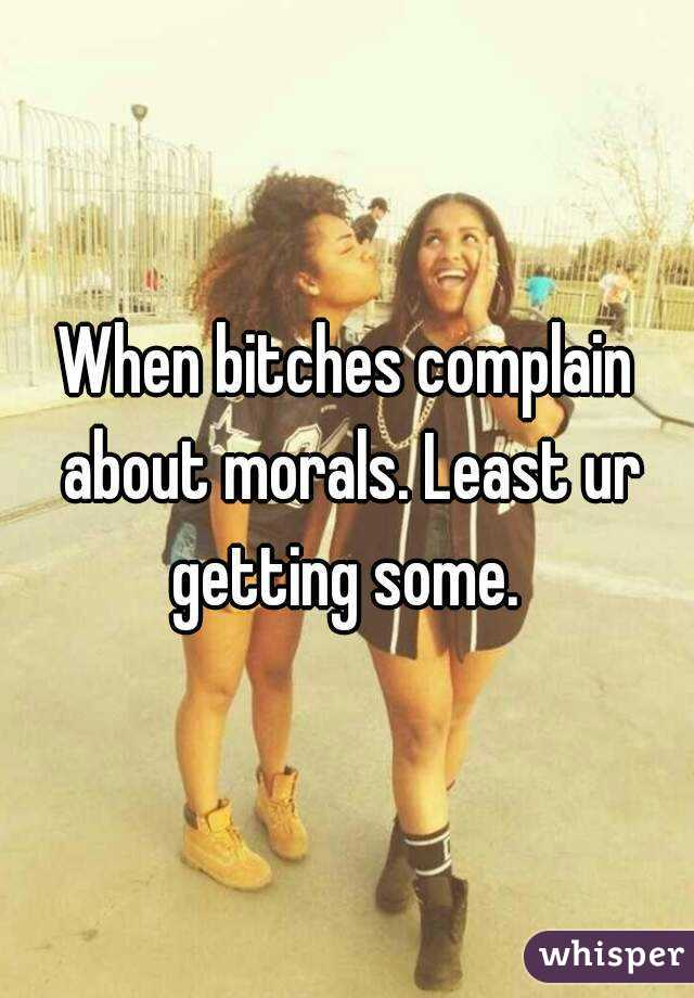 When bitches complain about morals. Least ur getting some.