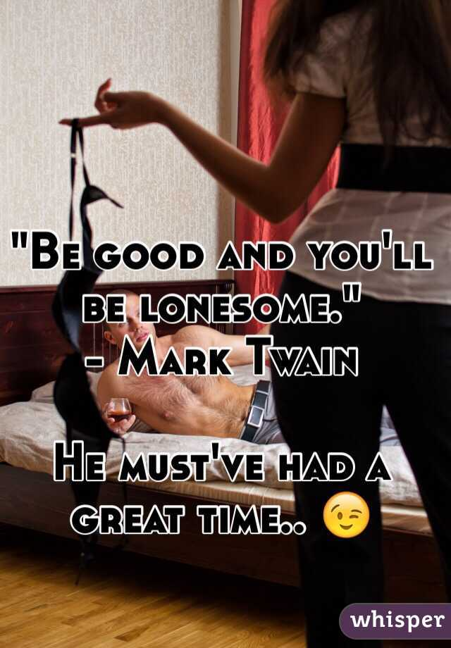 """""""Be good and you'll be lonesome.""""  - Mark Twain  He must've had a great time.. 😉"""