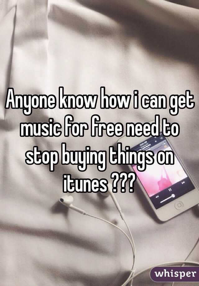 Anyone know how i can get  music for free need to stop buying things on itunes ???