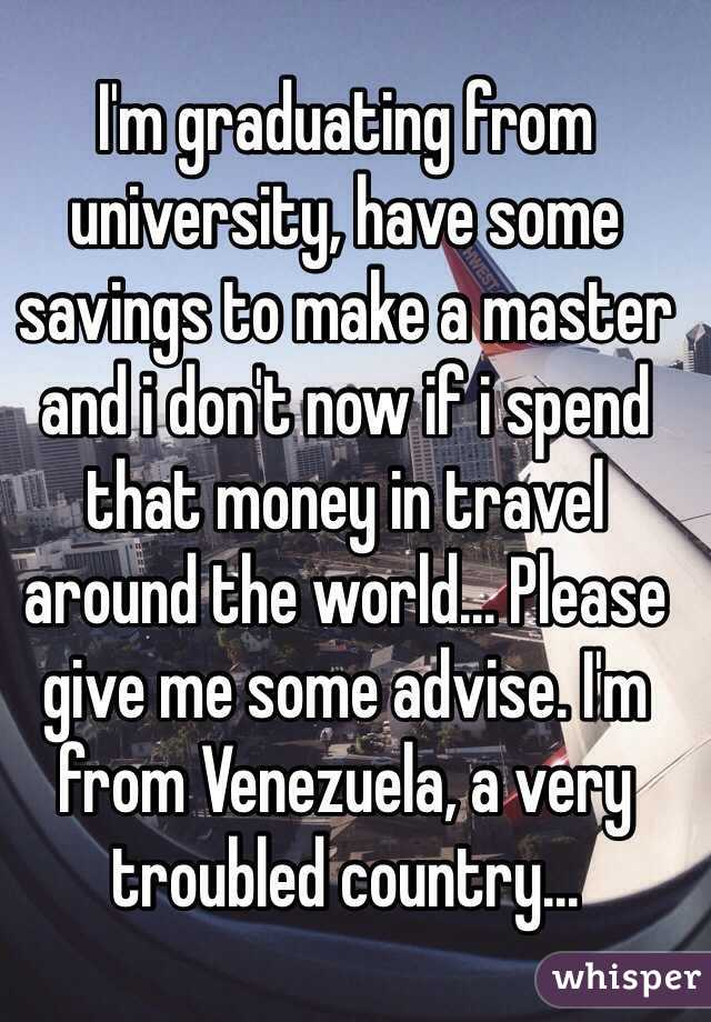 I'm graduating from university, have some savings to make a master and i don't now if i spend that money in travel around the world... Please give me some advise. I'm from Venezuela, a very troubled country...