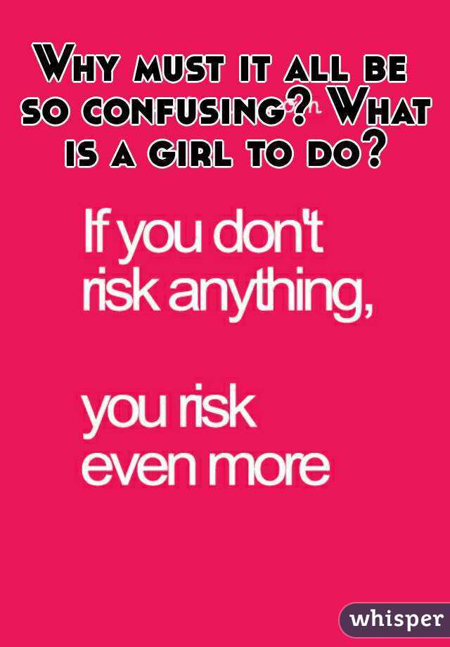 Why must it all be so confusing? What is a girl to do?
