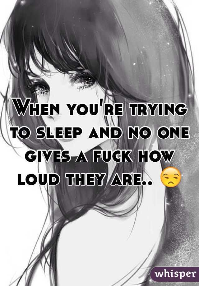 When you're trying to sleep and no one gives a fuck how loud they are.. 😒