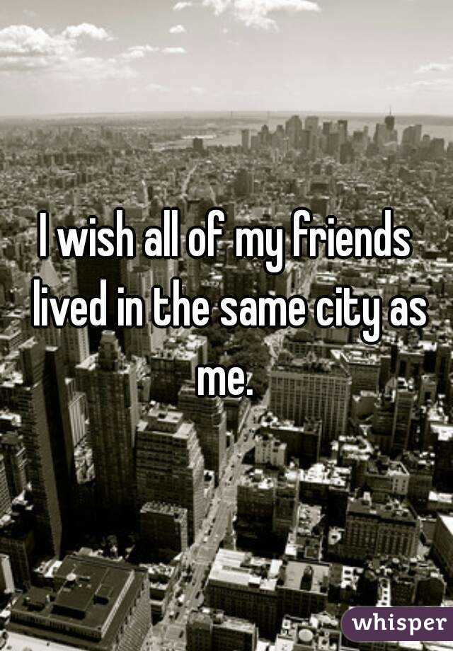 I wish all of my friends lived in the same city as me.