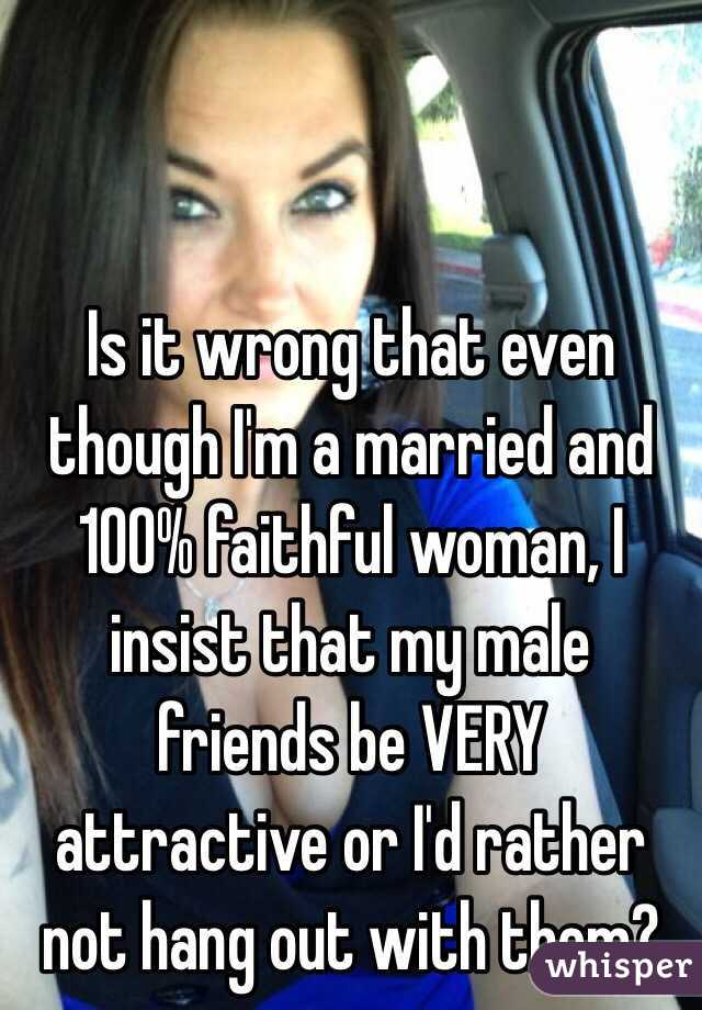 Is it wrong that even though I'm a married and 100% faithful woman, I insist that my male friends be VERY attractive or I'd rather not hang out with them?