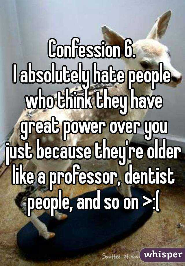 Confession 6. I absolutely hate people who think they have great power over you just because they're older like a professor, dentist people, and so on >:(