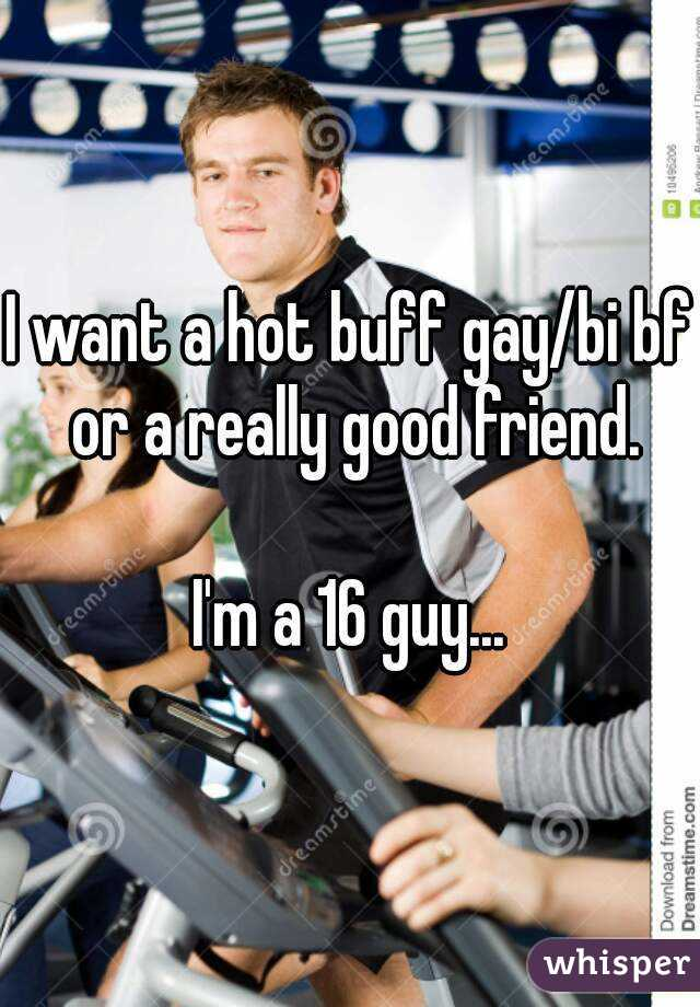 I want a hot buff gay/bi bf or a really good friend.  I'm a 16 guy...