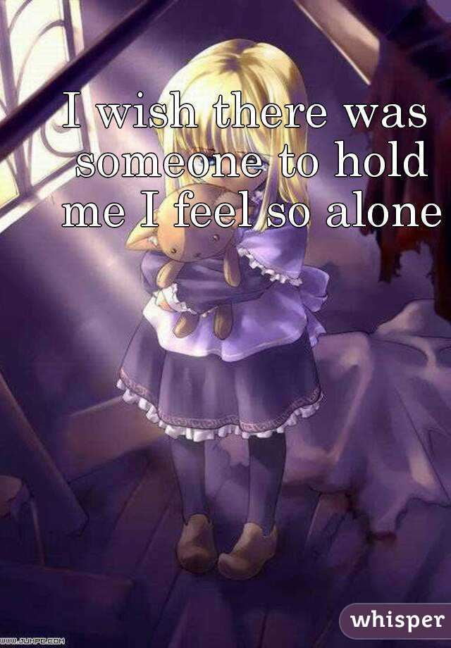 I wish there was someone to hold me I feel so alone
