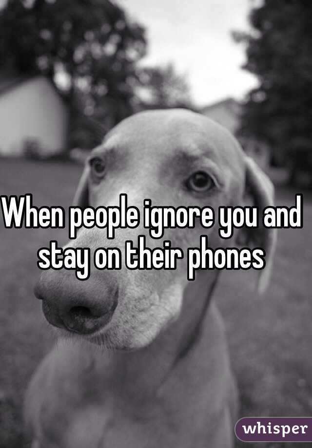 When people ignore you and stay on their phones