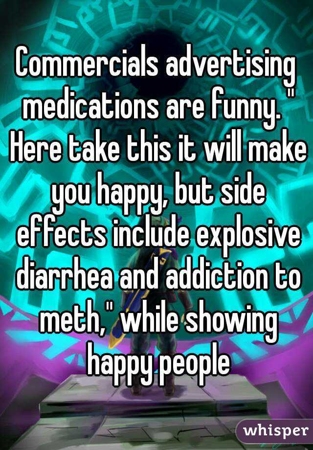 """Commercials advertising medications are funny. """" Here take this it will make you happy, but side effects include explosive diarrhea and addiction to meth,"""" while showing happy people"""