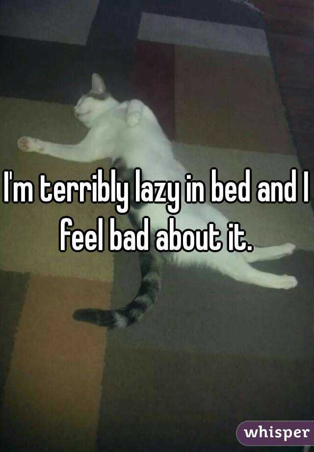 I'm terribly lazy in bed and I feel bad about it.