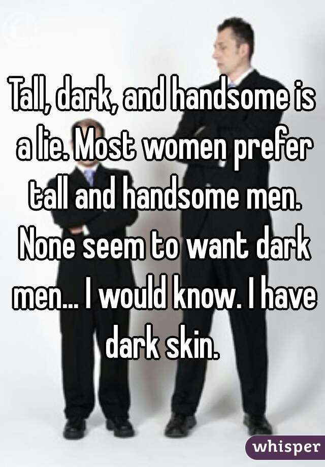Tall, dark, and handsome is a lie. Most women prefer tall and handsome men. None seem to want dark men... I would know. I have dark skin.