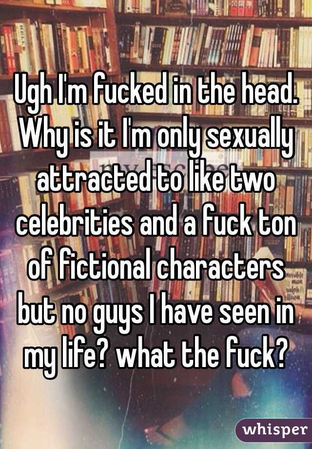 Ugh I'm fucked in the head. Why is it I'm only sexually attracted to like two celebrities and a fuck ton of fictional characters but no guys I have seen in my life? what the fuck?