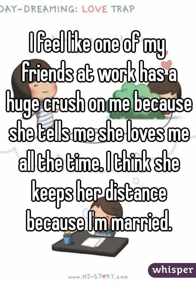 I feel like one of my friends at work has a huge crush on me because she tells me she loves me all the time. I think she keeps her distance because I'm married.