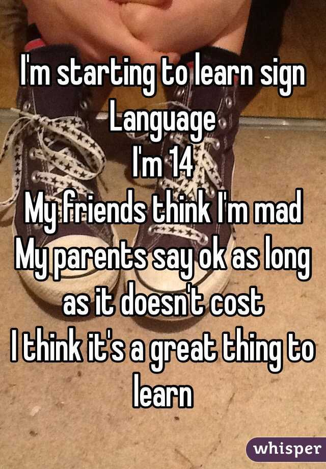I'm starting to learn sign Language  I'm 14 My friends think I'm mad My parents say ok as long as it doesn't cost I think it's a great thing to learn