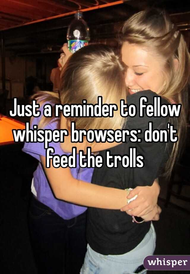 Just a reminder to fellow whisper browsers: don't feed the trolls