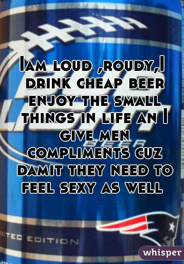 Iam loud ,roudy,I drink cheap beer enjoy the small things in life an I give men compliments cuz damit they need to feel sexy as well