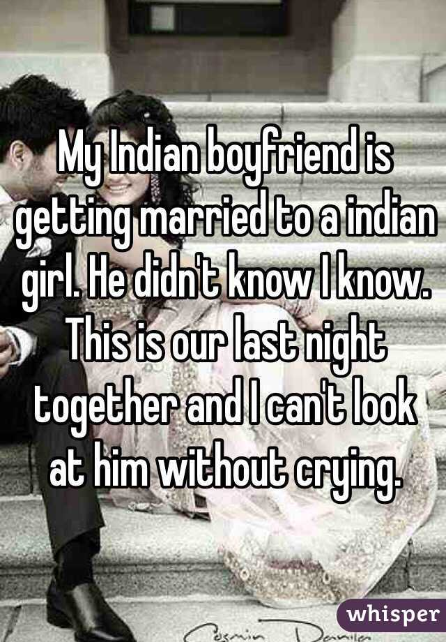 My Indian boyfriend is getting married to a indian girl. He didn't know I know. This is our last night together and I can't look at him without crying.