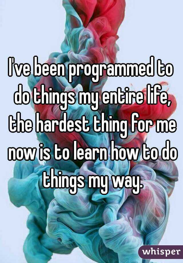 I've been programmed to do things my entire life, the hardest thing for me now is to learn how to do things my way.