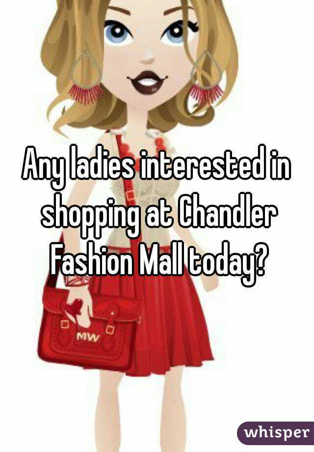 Any ladies interested in shopping at Chandler Fashion Mall today?