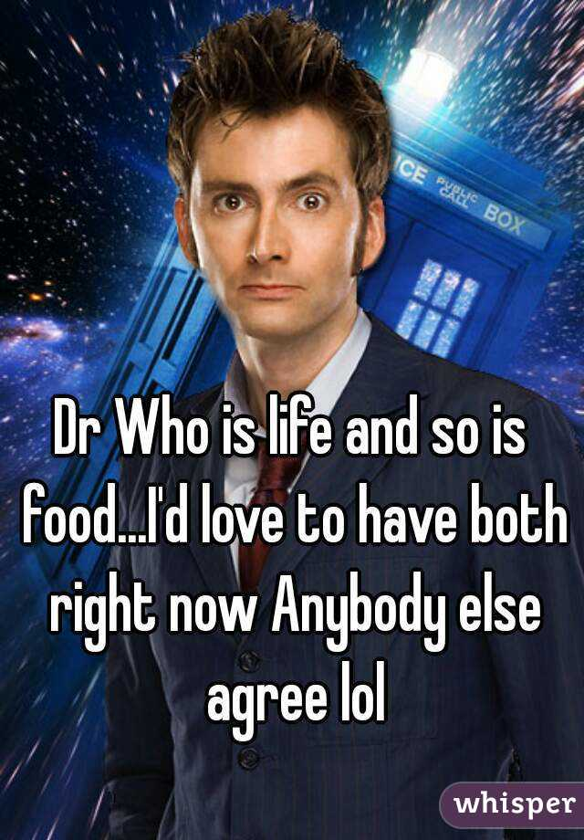 Dr Who is life and so is food...I'd love to have both right now Anybody else agree lol