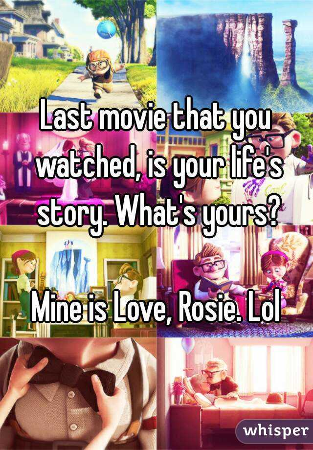 Last movie that you watched, is your life's story. What's yours?  Mine is Love, Rosie. Lol