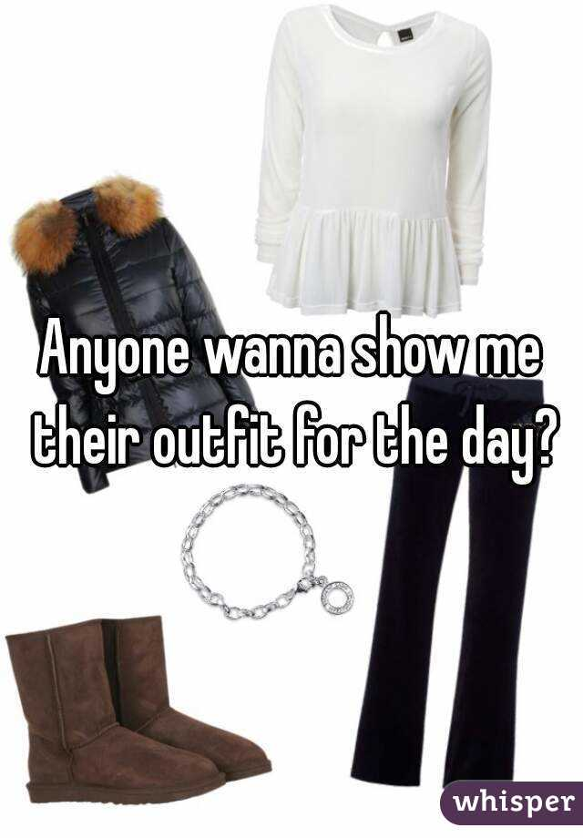 Anyone wanna show me their outfit for the day?