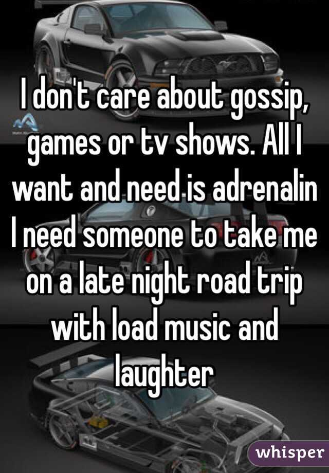 I don't care about gossip, games or tv shows. All I want and need is adrenalin I need someone to take me on a late night road trip with load music and laughter