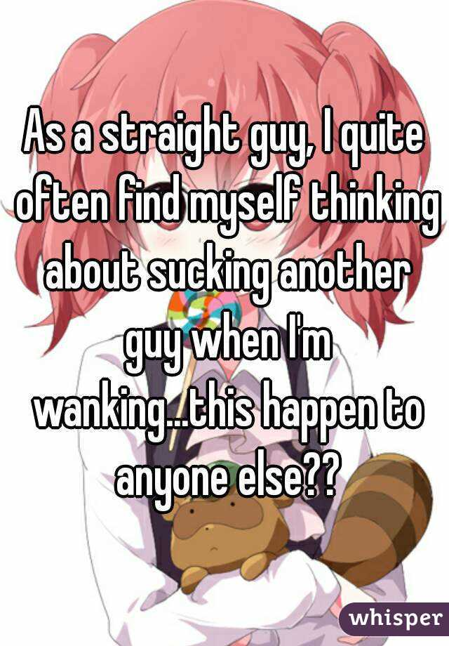 As a straight guy, I quite often find myself thinking about sucking another guy when I'm wanking...this happen to anyone else??