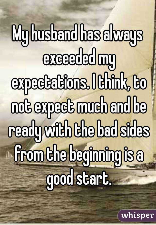 My husband has always exceeded my expectations. I think, to not expect much and be ready with the bad sides from the beginning is a good start.