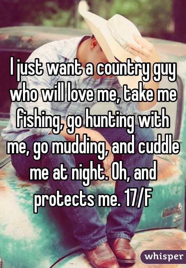 I just want a country guy who will love me, take me fishing, go hunting with me, go mudding, and cuddle me at night. Oh, and protects me. 17/F