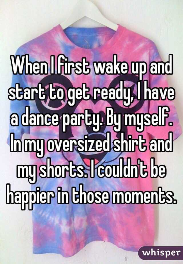 When I first wake up and start to get ready, I have a dance party. By myself. In my oversized shirt and my shorts. I couldn't be happier in those moments.