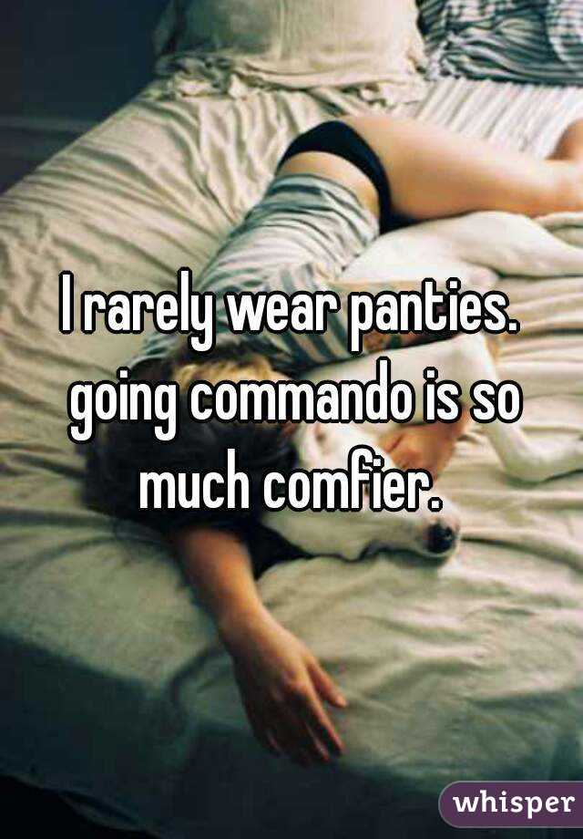 I rarely wear panties. going commando is so much comfier.