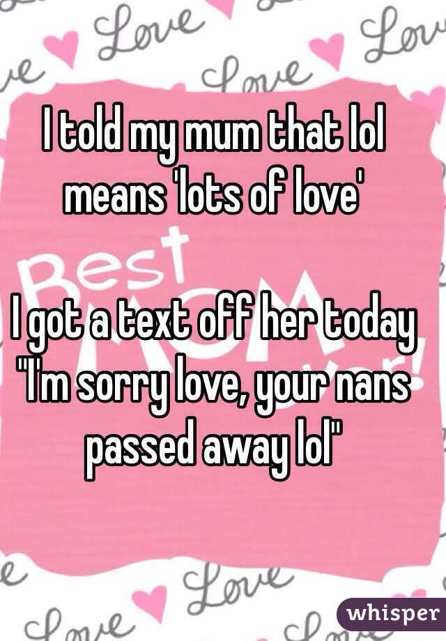 """I told my mum that lol means 'lots of love'   I got a text off her today """"I'm sorry love, your nans passed away lol"""""""