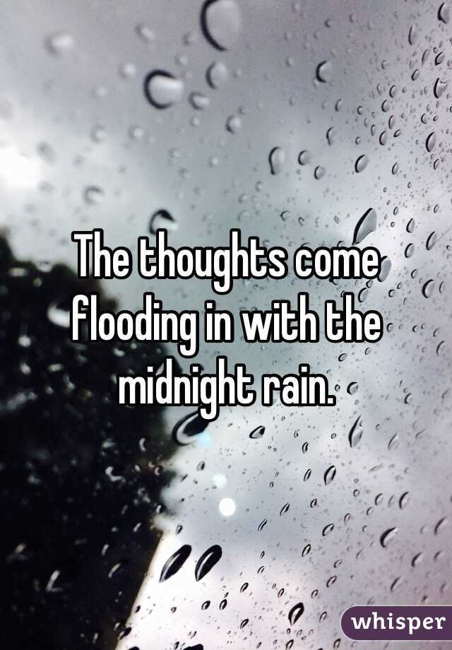 The thoughts come flooding in with the midnight rain.