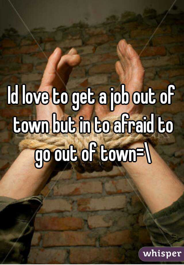 Id love to get a job out of town but in to afraid to go out of town=\
