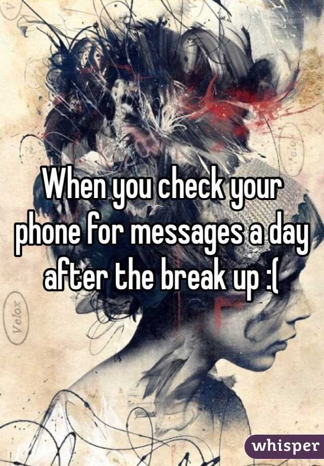 When you check your phone for messages a day after the break up :(