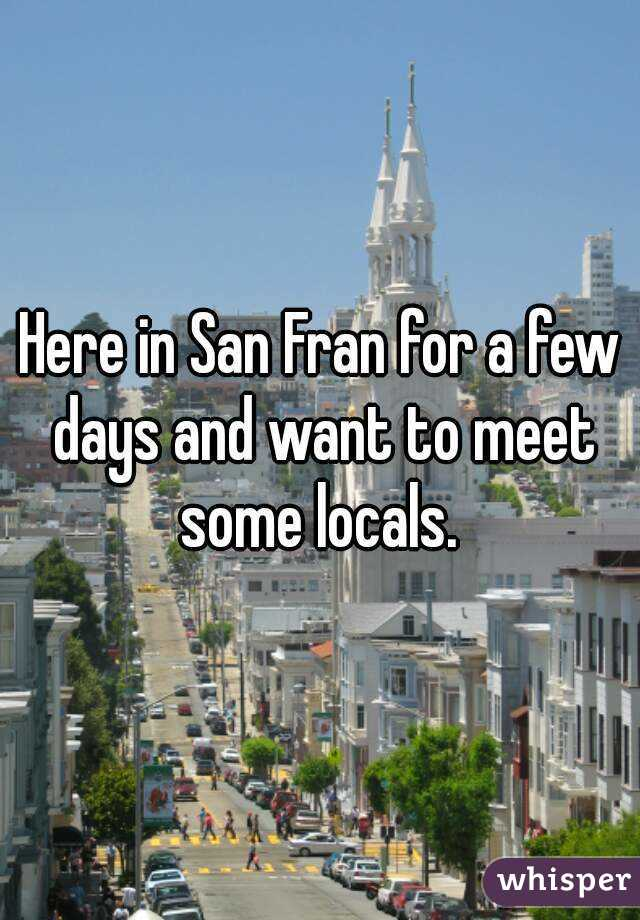 Here in San Fran for a few days and want to meet some locals.