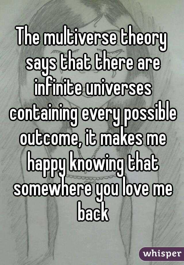 The multiverse theory says that there are infinite universes containing every possible outcome, it makes me happy knowing that somewhere you love me back