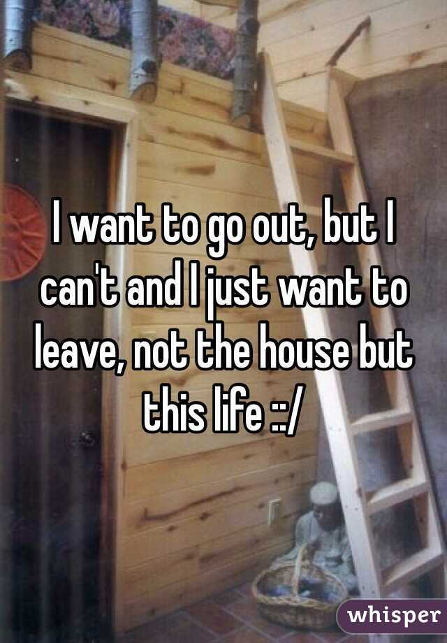 I want to go out, but I can't and I just want to leave, not the house but this life ::/