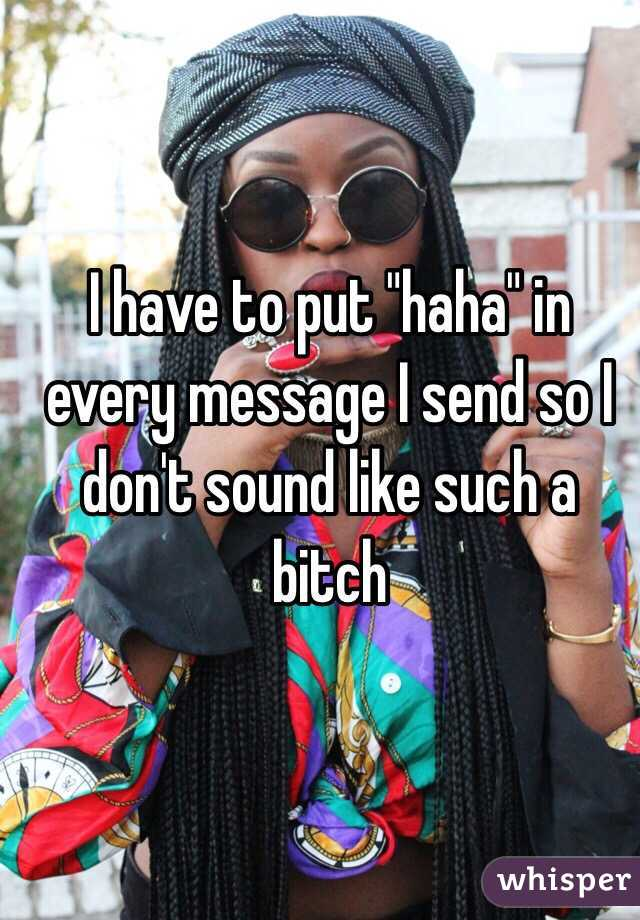 """I have to put """"haha"""" in every message I send so I don't sound like such a bitch"""