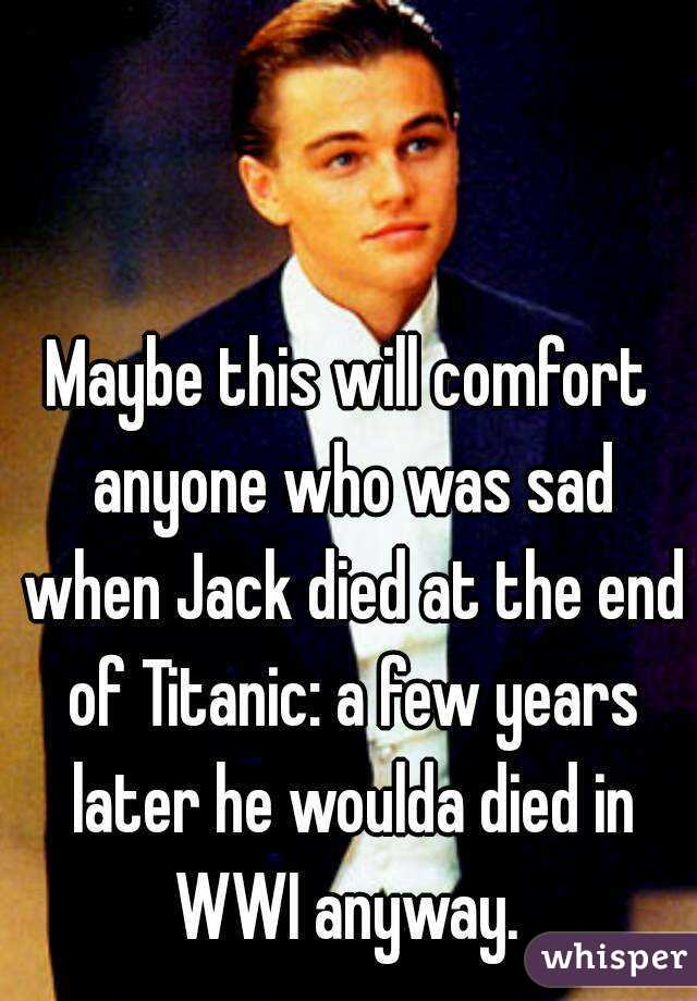 Maybe this will comfort anyone who was sad when Jack died at the end of Titanic: a few years later he woulda died in WWI anyway.